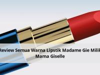 Review Semua Warna Lipstik Madame Gie Milik Mama Giselle
