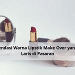 Rekomendasi Warna Lipstik Make Over yang Paling Laris di Pasaran