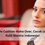 Shade Cushion Make Over, Cocok untuk Kulit Wanita Indonesia!